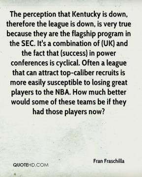 Fran Fraschilla - The perception that Kentucky is down, therefore the league is down, is very true because they are the flagship program in the SEC. It's a combination of (UK) and the fact that (success) in power conferences is cyclical. Often a league that can attract top-caliber recruits is more easily susceptible to losing great players to the NBA. How much better would some of these teams be if they had those players now?