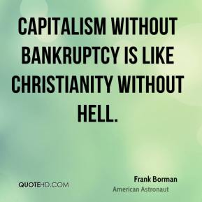 Frank Borman - Capitalism without bankruptcy is like Christianity without hell.