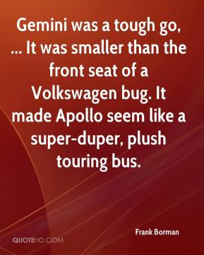 Frank Borman - Gemini was a tough go, ... It was smaller than the front seat of a Volkswagen bug. It made Apollo seem like a super-duper, plush touring bus.
