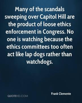 Frank Clemente - Many of the scandals sweeping over Capitol Hill are the product of loose ethics enforcement in Congress. No one is watching because the ethics committees too often act like lap dogs rather than watchdogs.