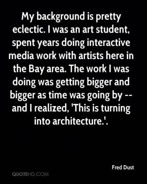 Fred Dust - My background is pretty eclectic. I was an art student, spent years doing interactive media work with artists here in the Bay area. The work I was doing was getting bigger and bigger as time was going by -- and I realized, 'This is turning into architecture.'.