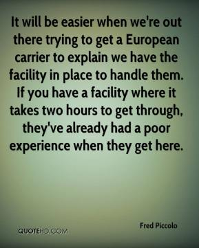 It will be easier when we're out there trying to get a European carrier to explain we have the facility in place to handle them. If you have a facility where it takes two hours to get through, they've already had a poor experience when they get here.