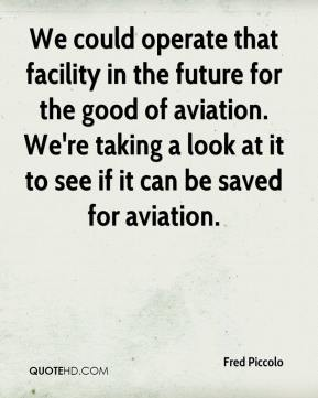 We could operate that facility in the future for the good of aviation. We're taking a look at it to see if it can be saved for aviation.