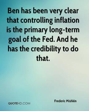 Frederic Mishkin - Ben has been very clear that controlling inflation is the primary long-term goal of the Fed. And he has the credibility to do that.