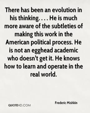 Frederic Mishkin - There has been an evolution in his thinking. . . . He is much more aware of the subtleties of making this work in the American political process. He is not an egghead academic who doesn't get it. He knows how to learn and operate in the real world.