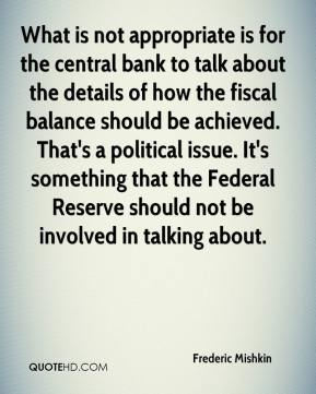Frederic Mishkin - What is not appropriate is for the central bank to talk about the details of how the fiscal balance should be achieved. That's a political issue. It's something that the Federal Reserve should not be involved in talking about.