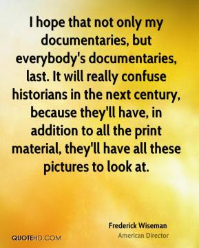 Frederick Wiseman - I hope that not only my documentaries, but everybody's documentaries, last. It will really confuse historians in the next century, because they'll have, in addition to all the print material, they'll have all these pictures to look at.