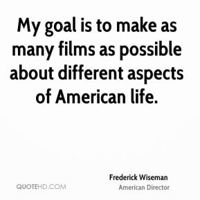 Frederick Wiseman - My goal is to make as many films as possible about different aspects of American life.