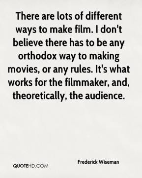 Frederick Wiseman - There are lots of different ways to make film. I don't believe there has to be any orthodox way to making movies, or any rules. It's what works for the filmmaker, and, theoretically, the audience.