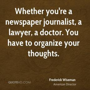 Frederick Wiseman - Whether you're a newspaper journalist, a lawyer, a doctor. You have to organize your thoughts.