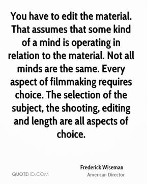 Frederick Wiseman - You have to edit the material. That assumes that some kind of a mind is operating in relation to the material. Not all minds are the same. Every aspect of filmmaking requires choice. The selection of the subject, the shooting, editing and length are all aspects of choice.
