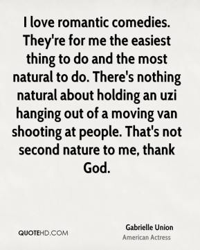 Gabrielle Union - I love romantic comedies. They're for me the easiest thing to do and the most natural to do. There's nothing natural about holding an uzi hanging out of a moving van shooting at people. That's not second nature to me, thank God.