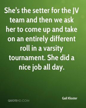 She's the setter for the JV team and then we ask her to come up and take on an entirely different roll in a varsity tournament. She did a nice job all day.
