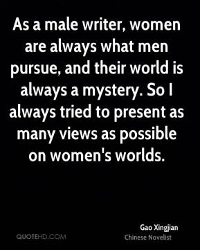 As a male writer, women are always what men pursue, and their world is always a mystery. So I always tried to present as many views as possible on women's worlds.