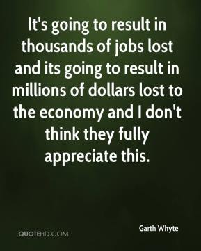 Garth Whyte - It's going to result in thousands of jobs lost and its going to result in millions of dollars lost to the economy and I don't think they fully appreciate this.