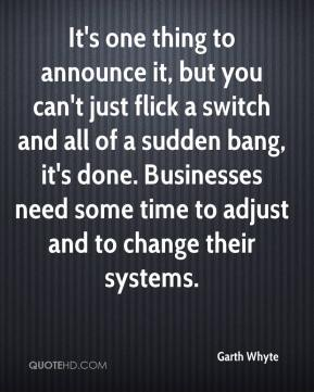 Garth Whyte - It's one thing to announce it, but you can't just flick a switch and all of a sudden bang, it's done. Businesses need some time to adjust and to change their systems.