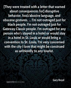 Gary Boyd - [They were treated with a letter that warned about consequences for] disruptive behavior, foul/abusive language, and obscene gestures. ... I'm not outraged just for black people, I'm not outraged just for Gateway Classic people, I'm outraged for any person who's stayed in a hotel or would stay in a hotel in St. Louis or would bring a convention to St. Louis. I'm very concerned with the city I love that might be construed as unfriendly to any tourist.
