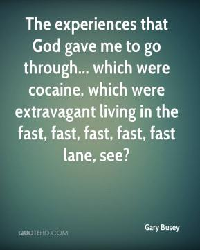 Gary Busey - The experiences that God gave me to go through... which were cocaine, which were extravagant living in the fast, fast, fast, fast, fast lane, see?