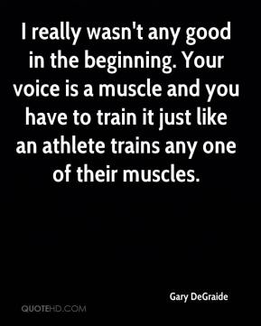 Gary DeGraide - I really wasn't any good in the beginning. Your voice is a muscle and you have to train it just like an athlete trains any one of their muscles.