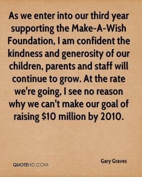 Gary Graves - As we enter into our third year supporting the Make-A-Wish Foundation, I am confident the kindness and generosity of our children, parents and staff will continue to grow. At the rate we're going, I see no reason why we can't make our goal of raising $10 million by 2010.
