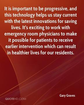 Gary Graves - It is important to be progressive, and this technology helps us stay current with the latest innovations for saving lives. It's exciting to work with emergency room physicians to make it possible for patients to receive earlier intervention which can result in healthier lives for our residents.