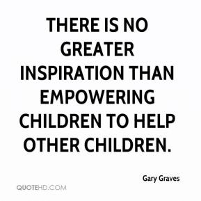 Gary Graves - There is no greater inspiration than empowering children to help other children.