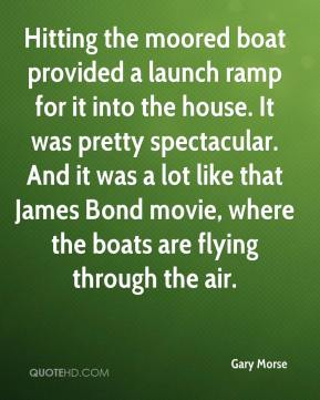 Gary Morse - Hitting the moored boat provided a launch ramp for it into the house. It was pretty spectacular. And it was a lot like that James Bond movie, where the boats are flying through the air.