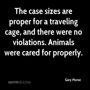 Gary Morse - The case sizes are proper for a traveling cage, and there were no violations. Animals were cared for properly.