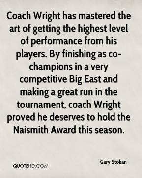 Gary Stokan - Coach Wright has mastered the art of getting the highest level of performance from his players. By finishing as co-champions in a very competitive Big East and making a great run in the tournament, coach Wright proved he deserves to hold the Naismith Award this season.