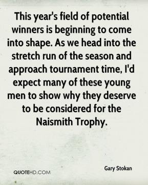 Gary Stokan - This year's field of potential winners is beginning to come into shape. As we head into the stretch run of the season and approach tournament time, I'd expect many of these young men to show why they deserve to be considered for the Naismith Trophy.