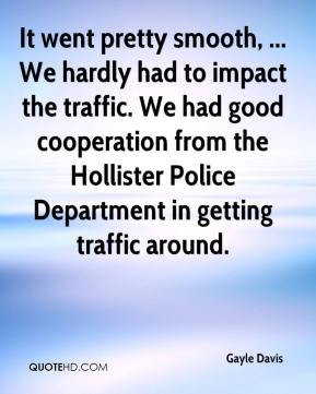 Gayle Davis - It went pretty smooth, ... We hardly had to impact the traffic. We had good cooperation from the Hollister Police Department in getting traffic around.