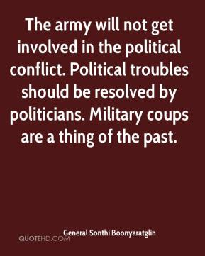 General Sonthi Boonyaratglin - The army will not get involved in the political conflict. Political troubles should be resolved by politicians. Military coups are a thing of the past.