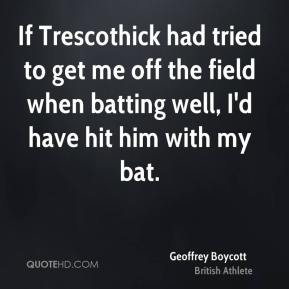 Geoffrey Boycott - If Trescothick had tried to get me off the field when batting well, I'd have hit him with my bat.