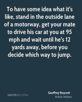 Geoffrey Boycott - To have some idea what it's like, stand in the outside lane of a motorway, get your mate to drive his car at you at 95 mph and wait until he's 12 yards away, before you decide which way to jump.