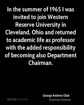 George Andrew Olah - In the summer of 1965 I was invited to join Western Reserve University in Cleveland, Ohio and returned to academic life as professor with the added responsibility of becoming also Department Chairman.