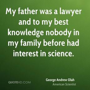 George Andrew Olah - My father was a lawyer and to my best knowledge nobody in my family before had interest in science.
