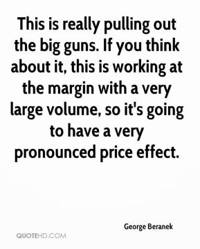 George Beranek - This is really pulling out the big guns. If you think about it, this is working at the margin with a very large volume, so it's going to have a very pronounced price effect.