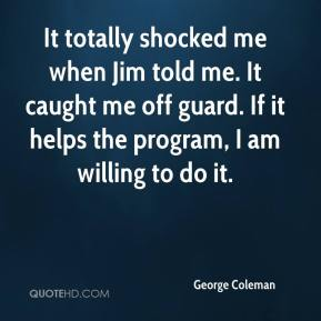 George Coleman - It totally shocked me when Jim told me. It caught me off guard. If it helps the program, I am willing to do it.