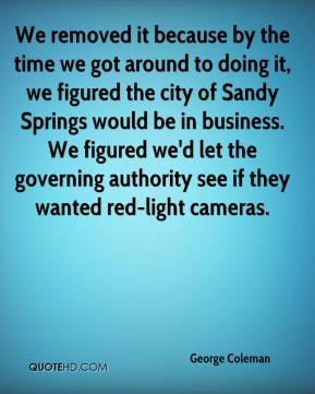 George Coleman - We removed it because by the time we got around to doing it, we figured the city of Sandy Springs would be in business. We figured we'd let the governing authority see if they wanted red-light cameras.