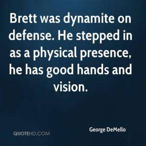 George DeMello - Brett was dynamite on defense. He stepped in as a physical presence, he has good hands and vision.