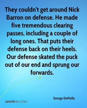 George DeMello - They couldn't get around Nick Barron on defense. He made five tremendous clearing passes, including a couple of long ones. That puts their defense back on their heels. Our defense skated the puck out of our end and sprung our forwards.