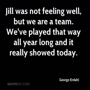 George Erdahl - Jill was not feeling well, but we are a team. We've played that way all year long and it really showed today.