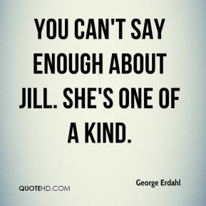George Erdahl - You can't say enough about Jill. She's one of a kind.