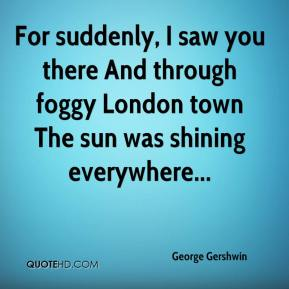 George Gershwin - For suddenly, I saw you there And through foggy London town The sun was shining everywhere...