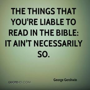 George Gershwin - The things that you're liable to read in the Bible: it ain't necessarily so.