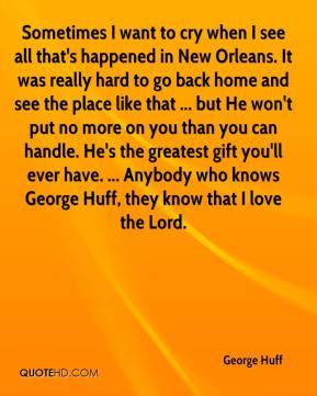 George Huff - Sometimes I want to cry when I see all that's happened in New Orleans. It was really hard to go back home and see the place like that ... but He won't put no more on you than you can handle. He's the greatest gift you'll ever have. ... Anybody who knows George Huff, they know that I love the Lord.
