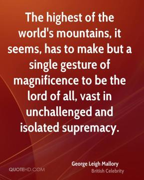 George Leigh Mallory - The highest of the world's mountains, it seems, has to make but a single gesture of magnificence to be the lord of all, vast in unchallenged and isolated supremacy.