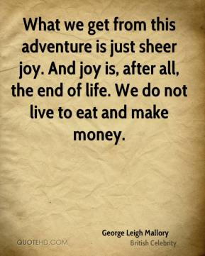 What we get from this adventure is just sheer joy. And joy is, after all, the end of life. We do not live to eat and make money.