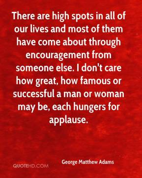 George Matthew Adams - There are high spots in all of our lives and most of them have come about through encouragement from someone else. I don't care how great, how famous or successful a man or woman may be, each hungers for applause.