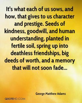 George Matthew Adams - It's what each of us sows, and how, that gives to us character and prestige. Seeds of kindness, goodwill, and human understanding, planted in fertile soil, spring up into deathless friendships, big deeds of worth, and a memory that will not soon fade...